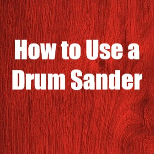 How to Use a Drum Sander